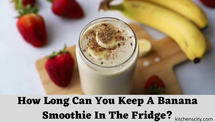 How Long Can You Keep A Banana Smoothie In The Fridge